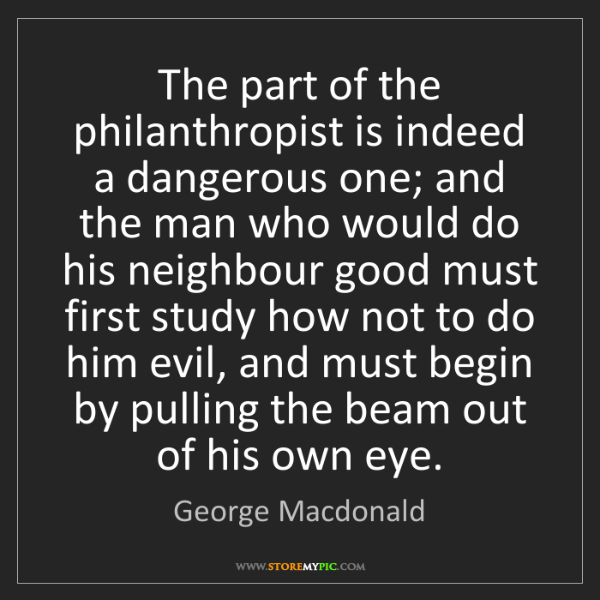 George Macdonald: The part of the philanthropist is indeed a dangerous...