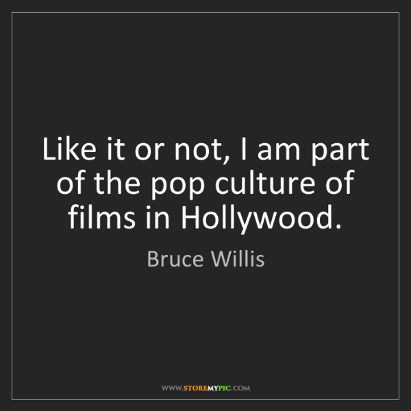 Bruce Willis: Like it or not, I am part of the pop culture of films...