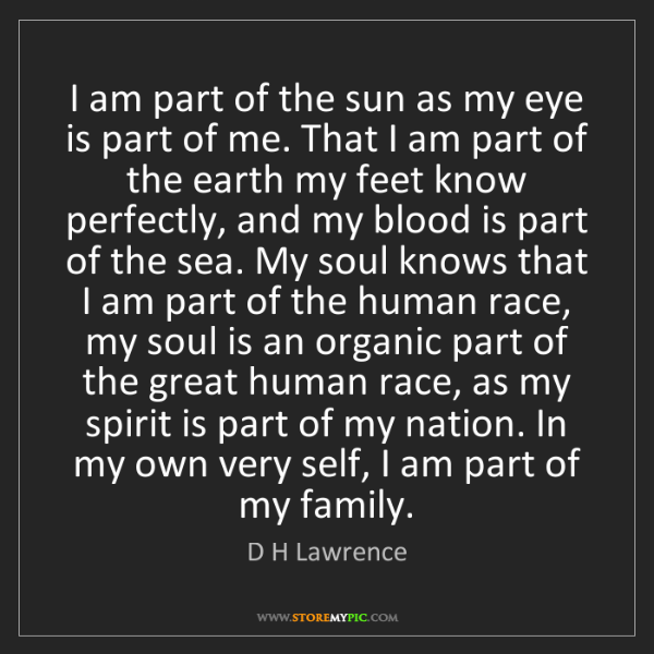 D H Lawrence: I am part of the sun as my eye is part of me. That I...
