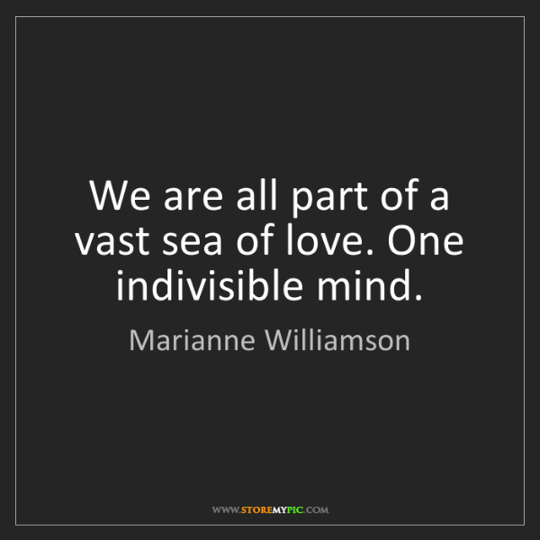 Marianne Williamson: We are all part of a vast sea of love. One indivisible...