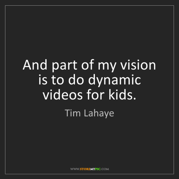 Tim Lahaye: And part of my vision is to do dynamic videos for kids.