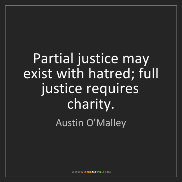Austin O'Malley: Partial justice may exist with hatred; full justice requires...