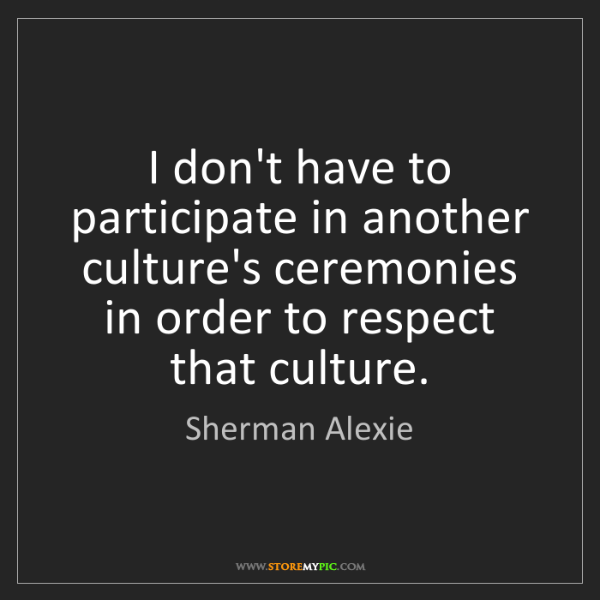 Sherman Alexie: I don't have to participate in another culture's ceremonies...