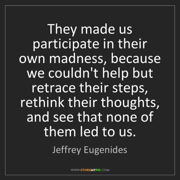 Jeffrey Eugenides: They made us participate in their own madness, because...