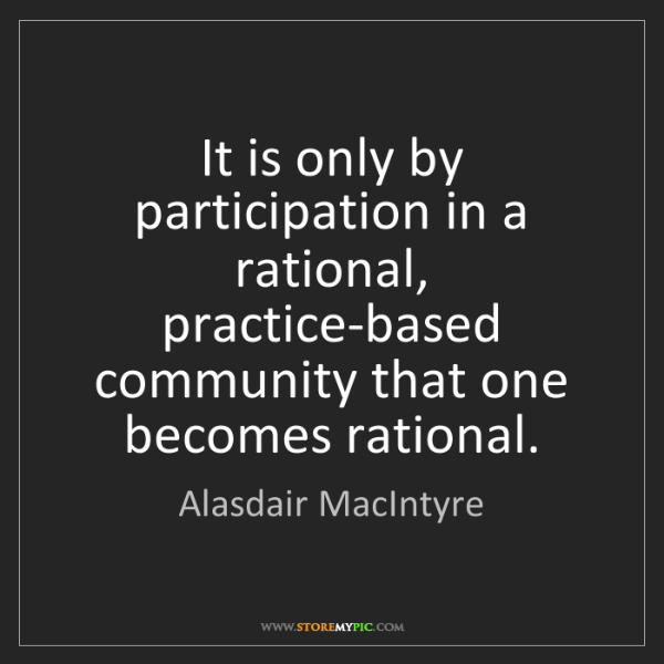Alasdair MacIntyre: It is only by participation in a rational, practice-based...