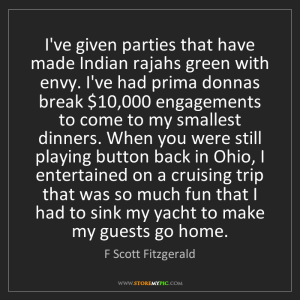 F Scott Fitzgerald: I've given parties that have made Indian rajahs green...