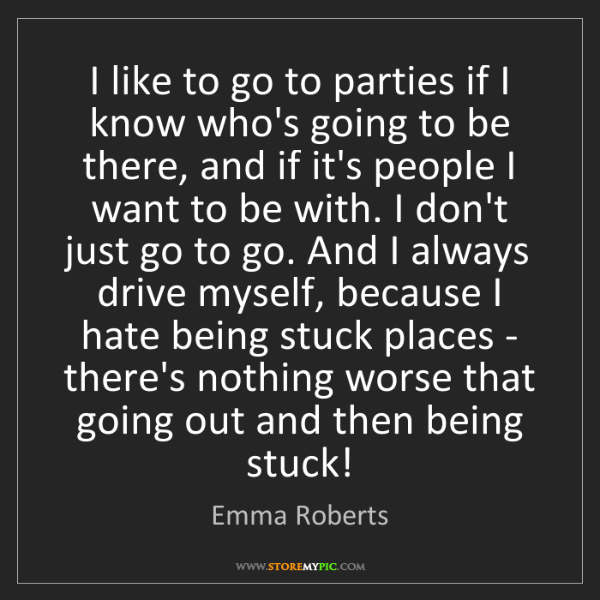 Emma Roberts: I like to go to parties if I know who's going to be there,...