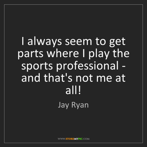 Jay Ryan: I always seem to get parts where I play the sports professional...