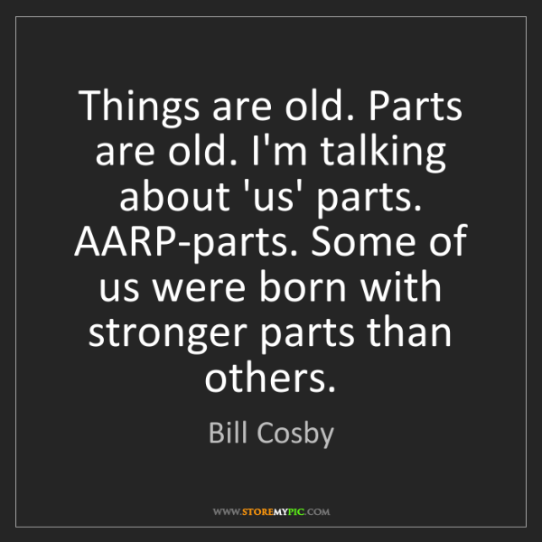 Bill Cosby: Things are old. Parts are old. I'm talking about 'us'...