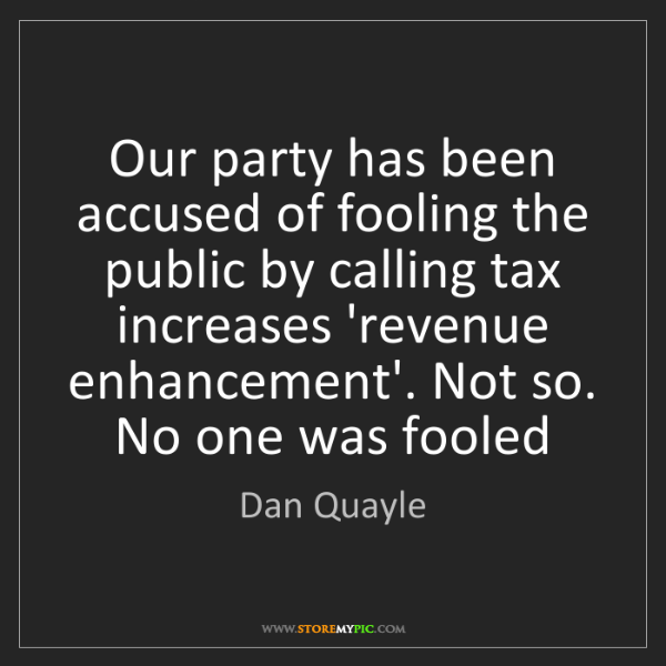 Dan Quayle: Our party has been accused of fooling the public by calling...