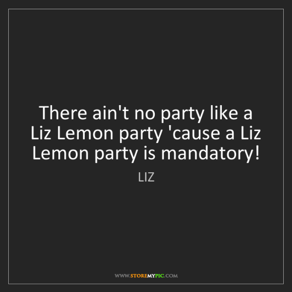LIZ: There ain't no party like a Liz Lemon party 'cause a...