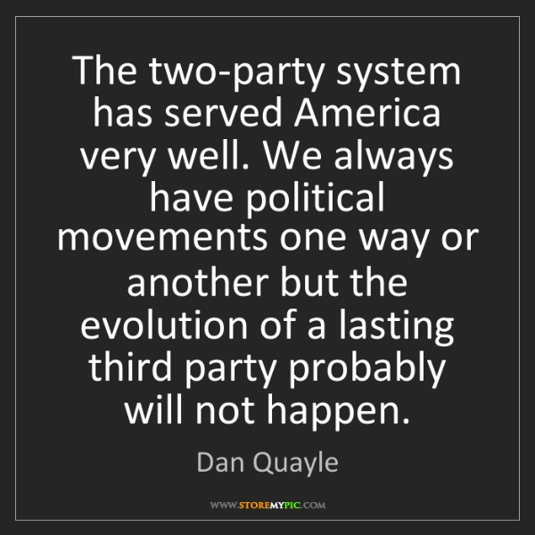 Dan Quayle: The two-party system has served America very well. We...