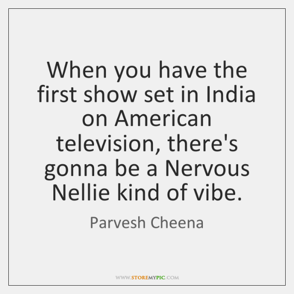 When you have the first show set in India on American television, ...