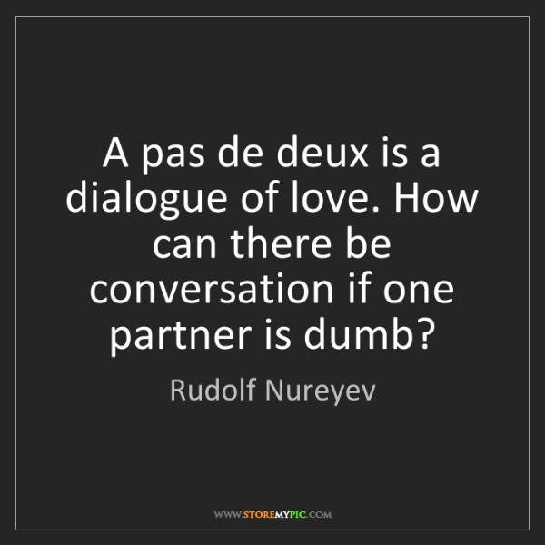 Rudolf Nureyev: A pas de deux is a dialogue of love. How can there be...