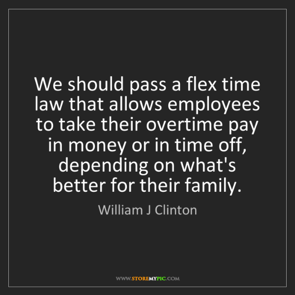 William J Clinton: We should pass a flex time law that allows employees...