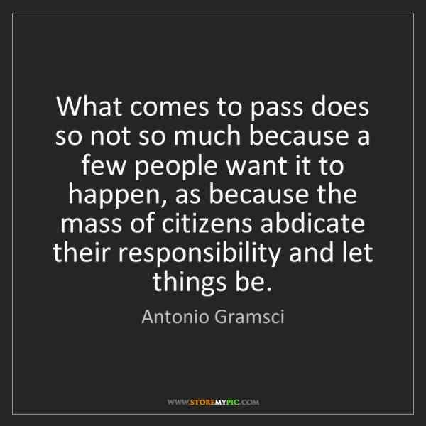 Antonio Gramsci: What comes to pass does so not so much because a few...