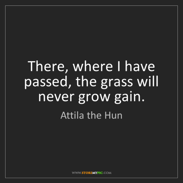 Attila the Hun: There, where I have passed, the grass will never grow...