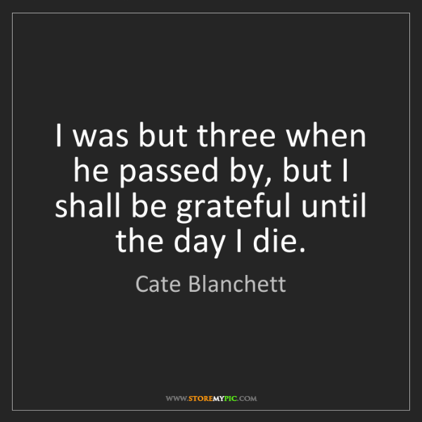 Cate Blanchett: I was but three when he passed by, but I shall be grateful...