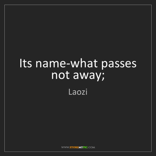 Laozi: Its name-what passes not away;