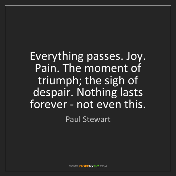 Paul Stewart: Everything passes. Joy. Pain. The moment of triumph;...