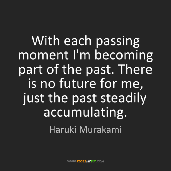 Haruki Murakami: With each passing moment I'm becoming part of the past....
