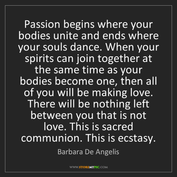 Barbara De Angelis: Passion begins where your bodies unite and ends where...