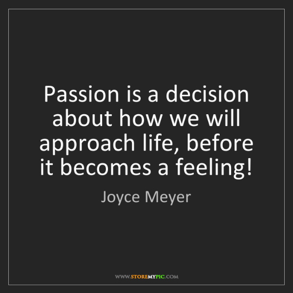 Joyce Meyer: Passion is a decision about how we will approach life,...