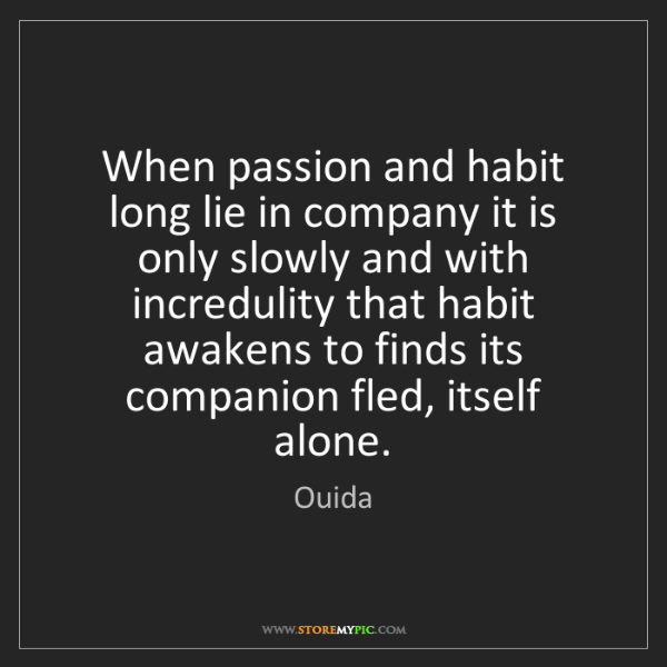 Ouida: When passion and habit long lie in company it is only...