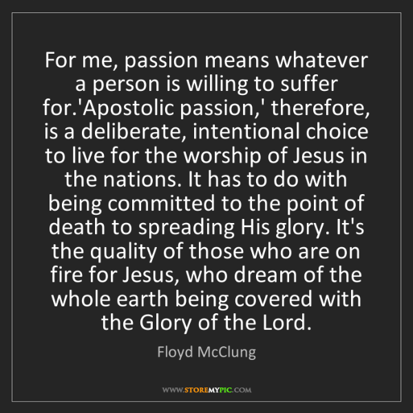 Floyd McClung: For me, passion means whatever a person is willing to...