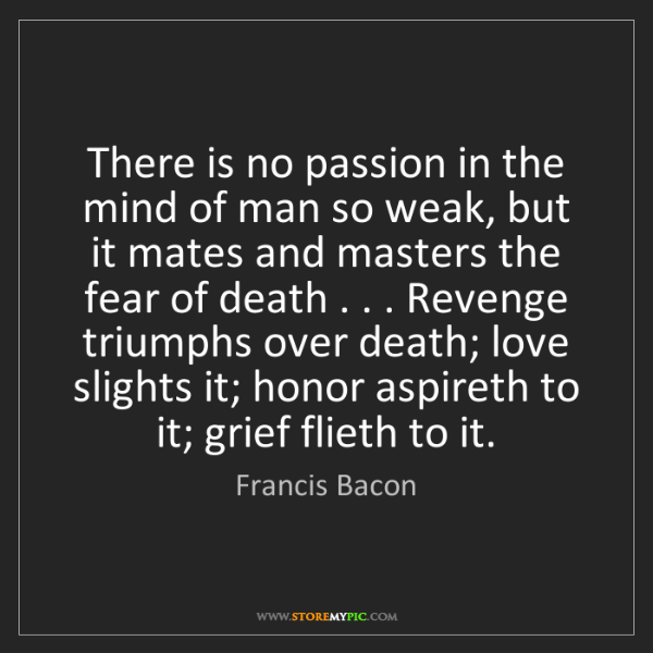 Francis Bacon: There is no passion in the mind of man so weak, but it...