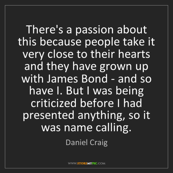 Daniel Craig: There's a passion about this because people take it very...
