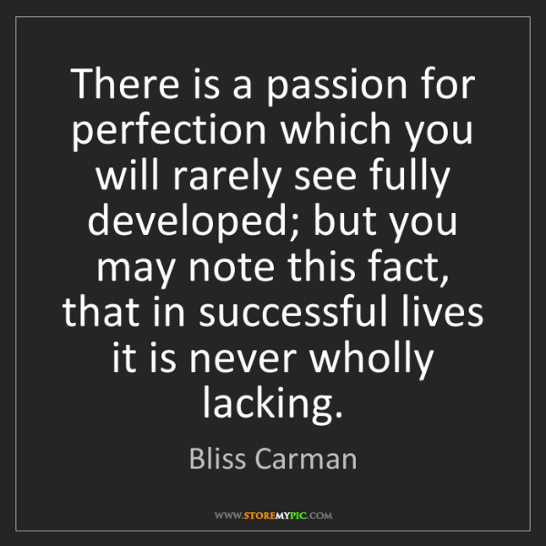 Bliss Carman: There is a passion for perfection which you will rarely...