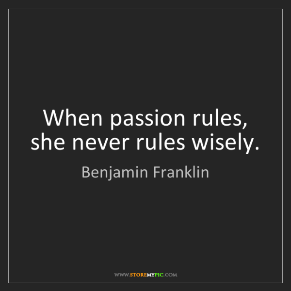 Benjamin Franklin: When passion rules, she never rules wisely.