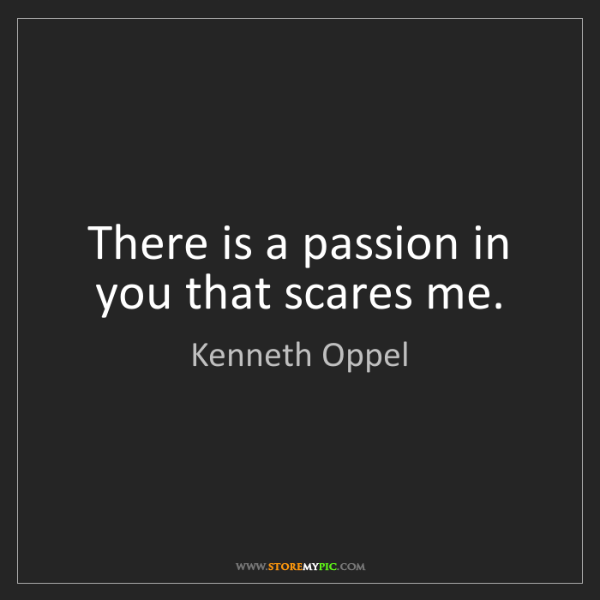 Kenneth Oppel: There is a passion in you that scares me.