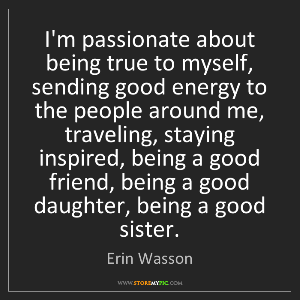 Erin Wasson: I'm passionate about being true to myself, sending good...