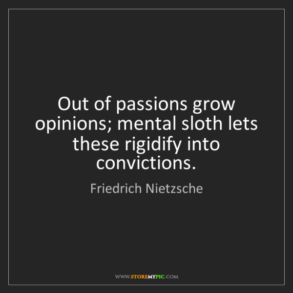 Friedrich Nietzsche: Out of passions grow opinions; mental sloth lets these...