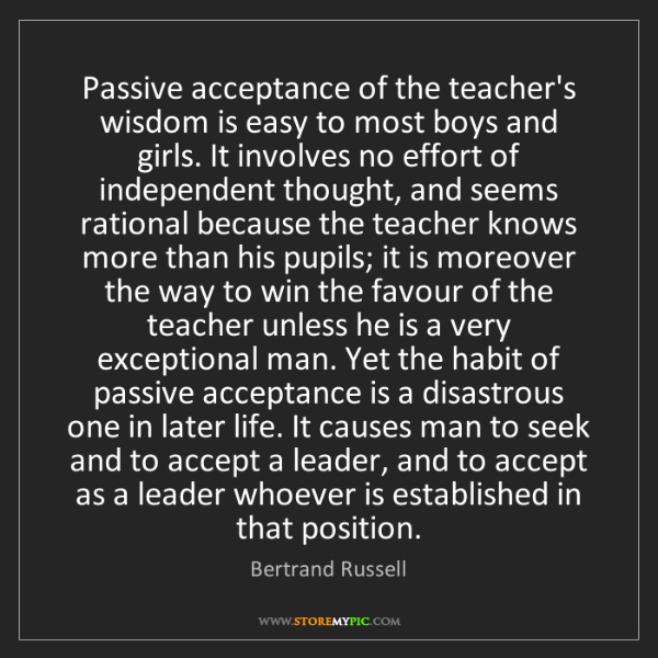 Bertrand Russell: Passive acceptance of the teacher's wisdom is easy to...