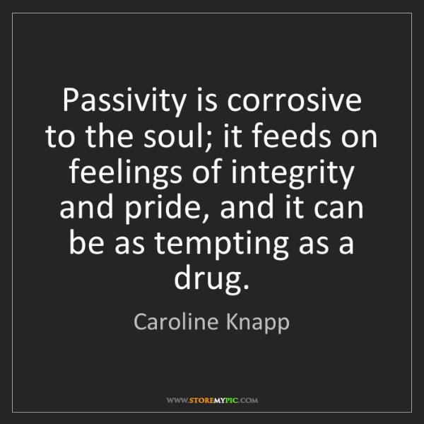 Caroline Knapp: Passivity is corrosive to the soul; it feeds on feelings...