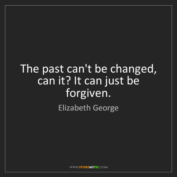 Elizabeth George: The past can't be changed, can it? It can just be forgiven.
