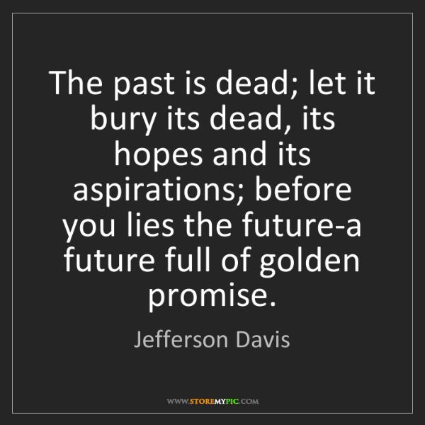 Jefferson Davis: The past is dead; let it bury its dead, its hopes and...