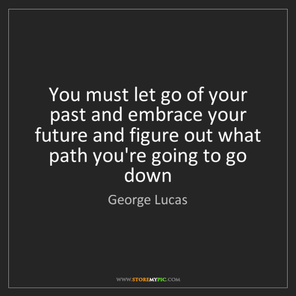George Lucas: You must let go of your past and embrace your future...