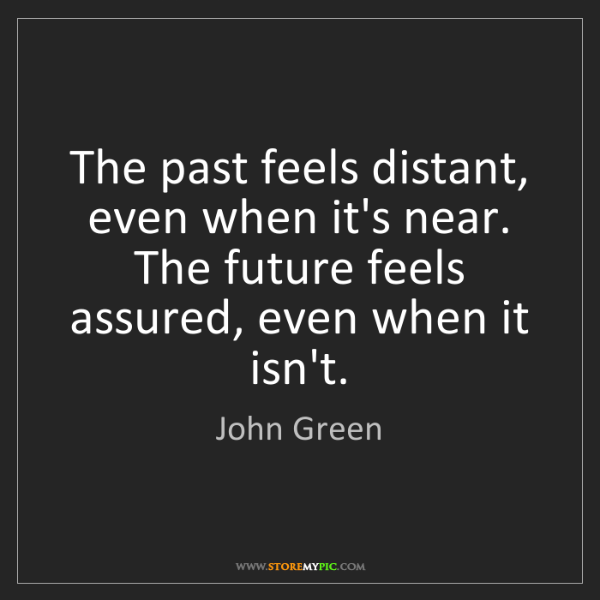 John Green: The past feels distant, even when it's near. The future...