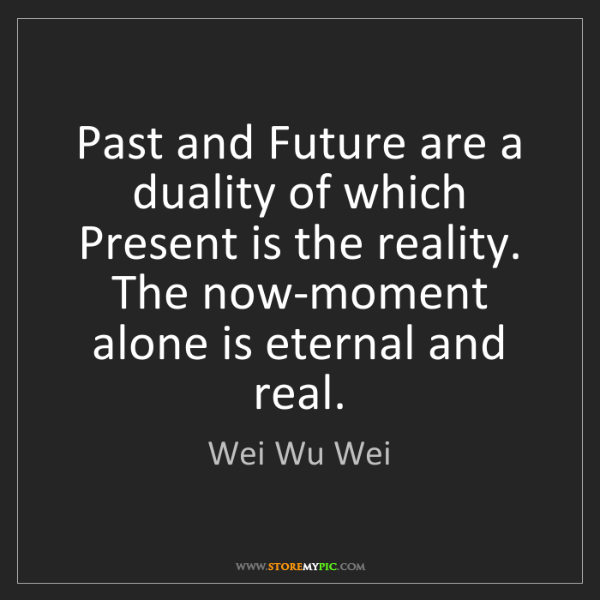 Wei Wu Wei: Past and Future are a duality of which Present is the...