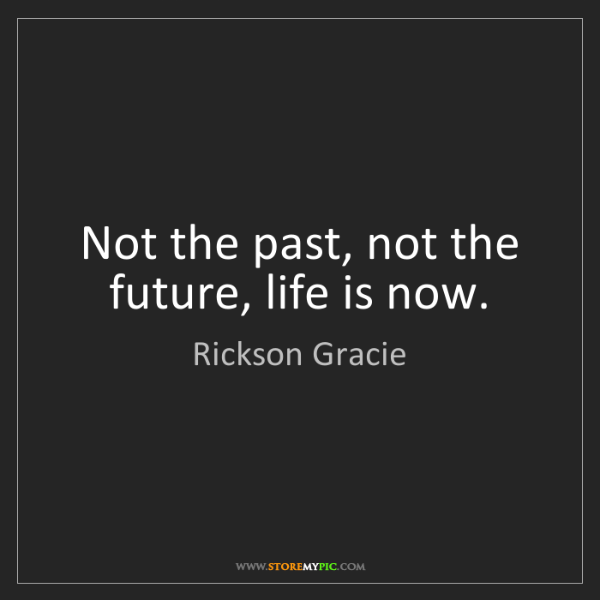 Rickson Gracie: Not the past, not the future, life is now.