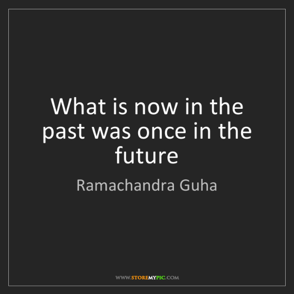 Ramachandra Guha: What is now in the past was once in the future