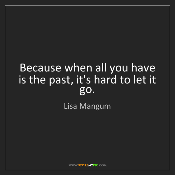 Lisa Mangum: Because when all you have is the past, it's hard to let...