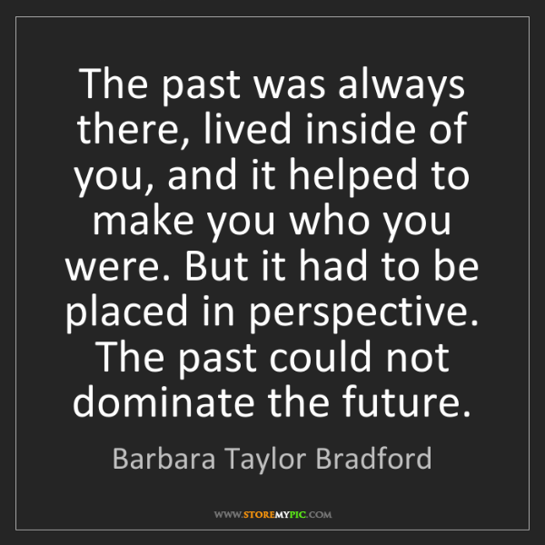 Barbara Taylor Bradford: The past was always there, lived inside of you, and it...