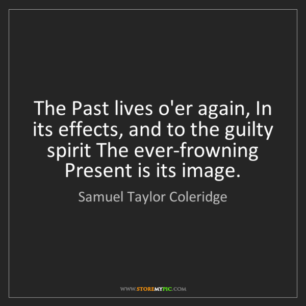 Samuel Taylor Coleridge: The Past lives o'er again, In its effects, and to the...