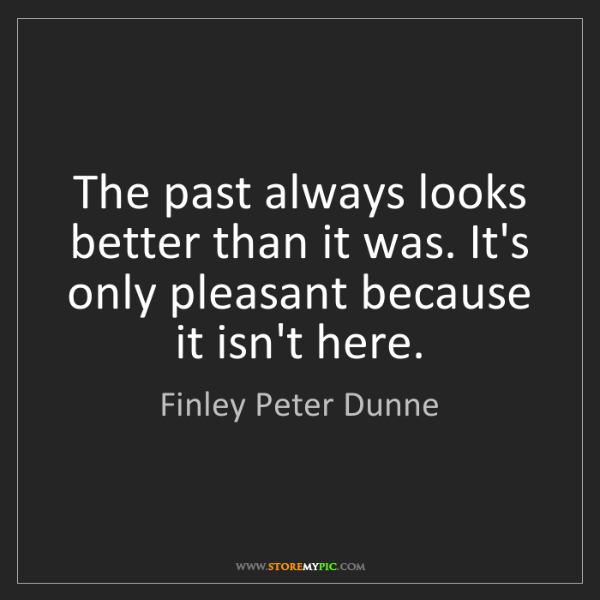 Finley Peter Dunne: The past always looks better than it was. It's only pleasant...