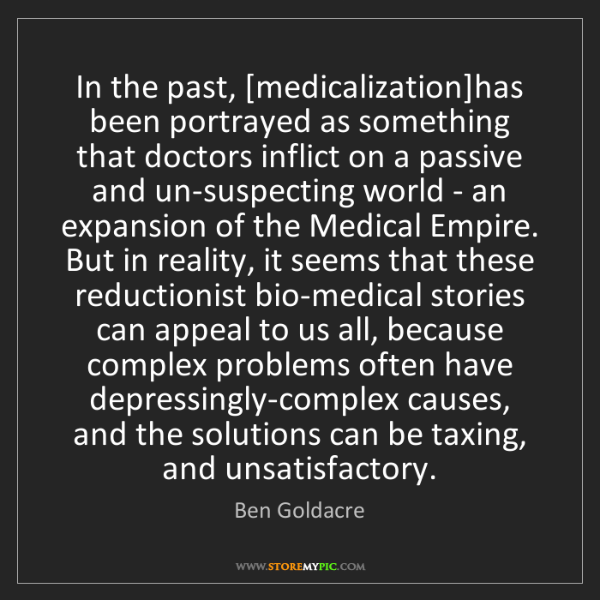 Ben Goldacre: In the past, [medicalization]has been portrayed as something...